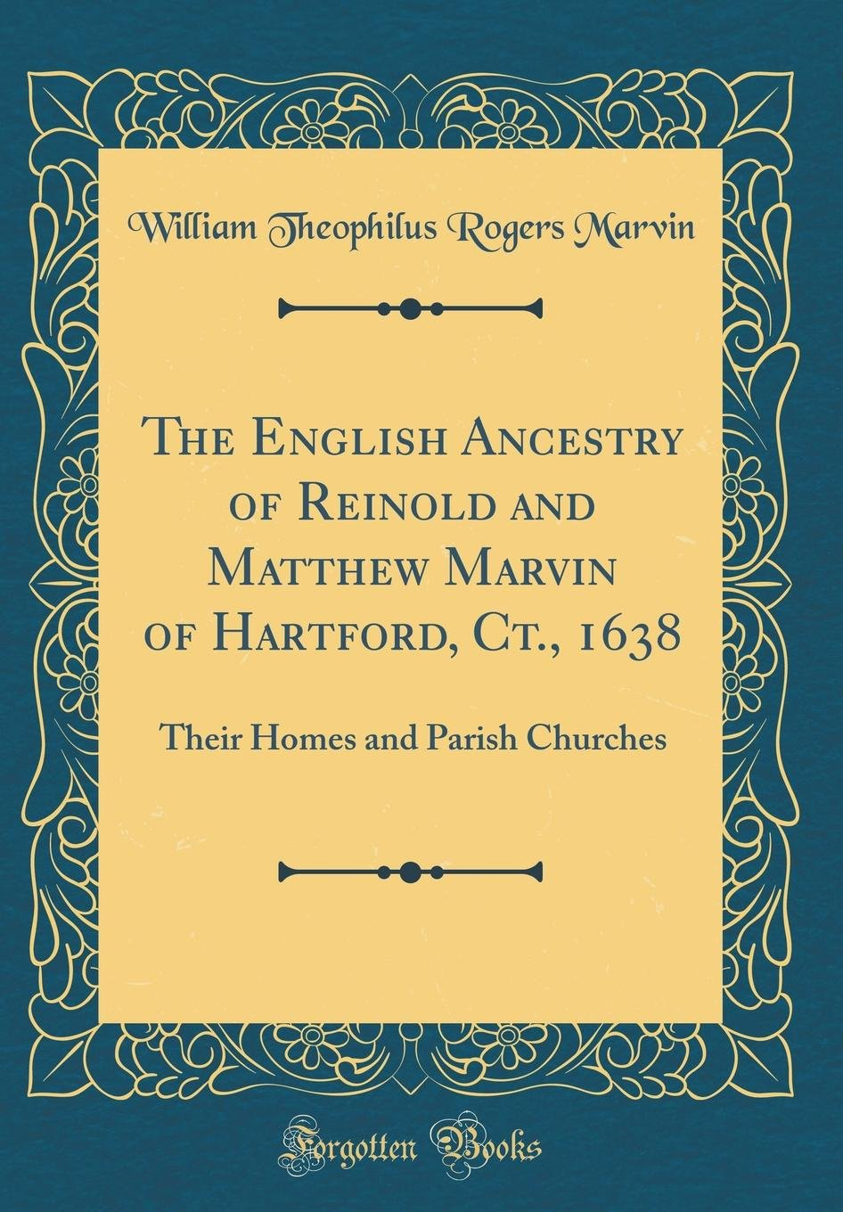 The English Ancestry of Reinold and Matthew Marvin of Hartford, Ct., 1638: Their Homes and Parish Churches (Classic Reprint) ebook