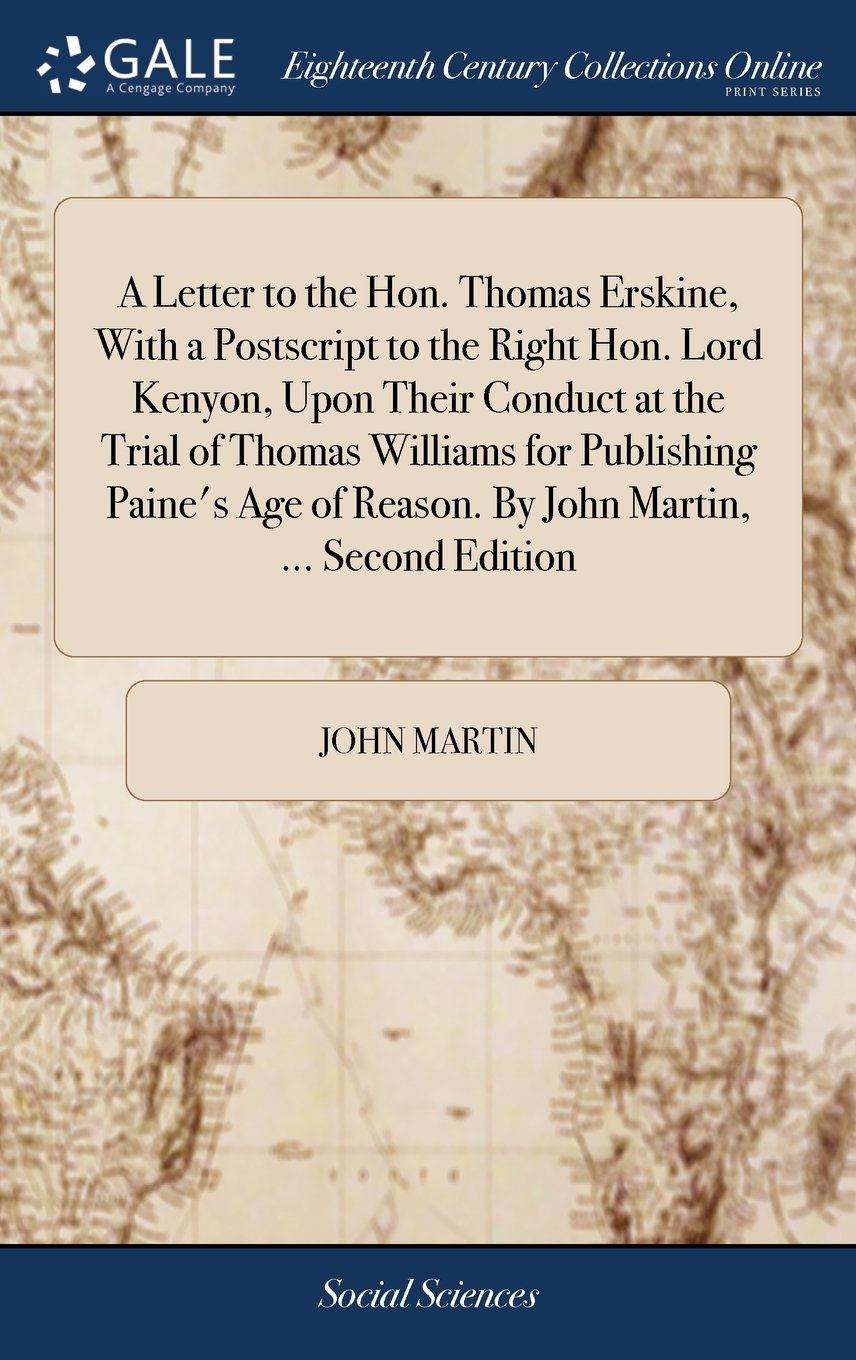 Download A Letter to the Hon. Thomas Erskine, with a PostScript to the Right Hon. Lord Kenyon, Upon Their Conduct at the Trial of Thomas Williams for ... of Reason. by John Martin, ... Second Edition pdf