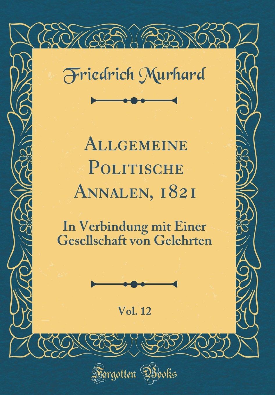 Allgemeine Politische Annalen, 1821, Vol. 12: In Verbindung Mit Einer Gesellschaft Von Gelehrten (Classic Reprint) (German Edition) pdf epub