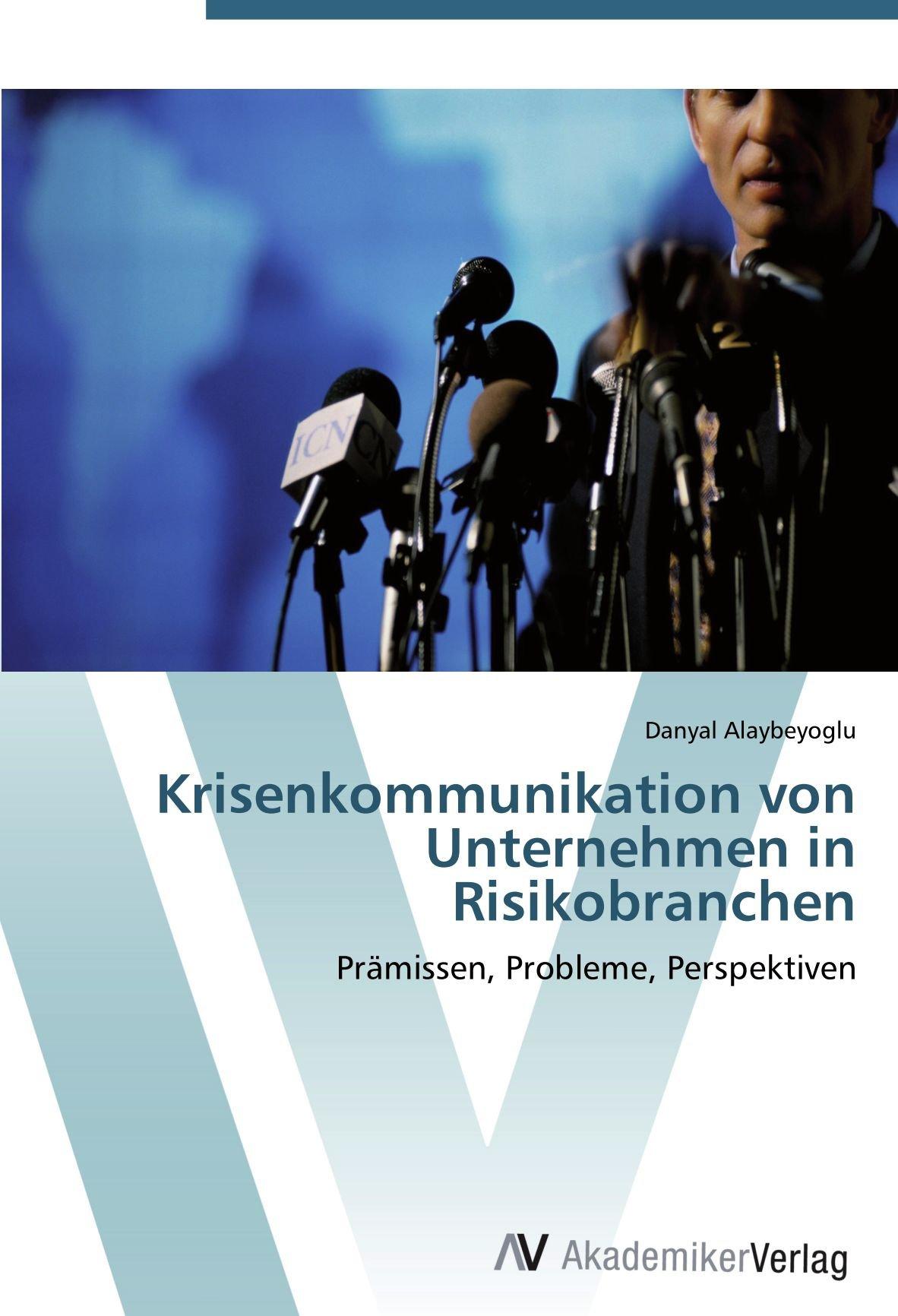 Krisenkommunikation von Unternehmen in Risikobranchen: Prämissen, Probleme, Perspektiven
