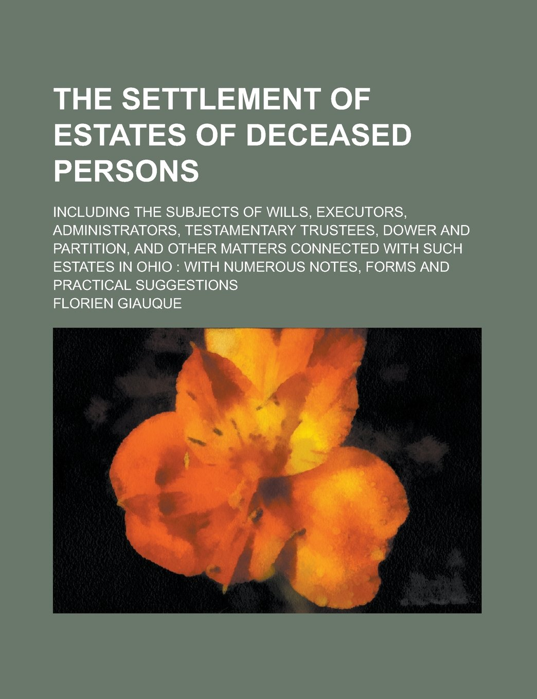 Download The Settlement of Estates of Deceased Persons; Including the Subjects of Wills, Executors, Administrators, Testamentary Trustees, Dower and Partition, ... in Ohio: with Numerous Notes, Forms and pdf epub
