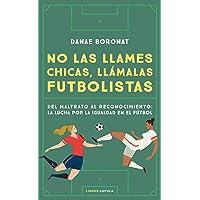 No las llames chicas, llámalas futbolistas: Del maltrato al reconocimiento: la lucha por la igualdad en el futbol…