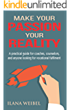 Make Your Passion Your Reality: A practical guide for coaches, counselors, and anyone looking for vocational fulfillment