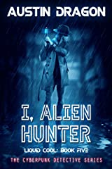 I, Alien Hunter: The Cyberpunk Detective Series (Liquid Cool Book 5) Kindle Edition