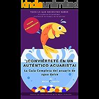 ¡CONVIÉRTETE EN UN AUTÉNTICO ACUARISTA!: La Guía Completa del acuario de agua dulce