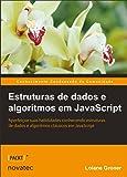 Estruturas de Dados e Algoritmos em Javascript: Aperfeiçoe Suas Habilidades Conhecendo Estruturas de Dados e Algoritmos Clássicos em JavaScript
