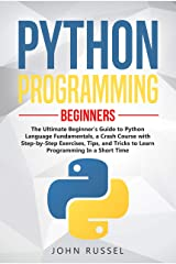 Python Programming: The Ultimate Beginner's Guide to Python Language Fundamentals, a Crash Course with Step-by-Step Exercises, Tips, and Tricks to Learn Programming in a Short Time Kindle Edition