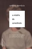 O mistério da consciência: Do corpo e das emoções ao conhecimento de si