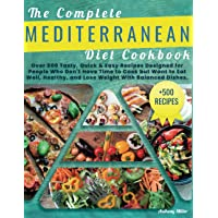 THE COMPLETE MEDITERRANEAN DIET COOKBOOK: Over 500 Tasty,Quick & Easy Recipes Designed for People Who Don't Have Time to…