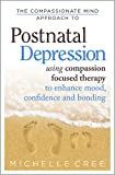 The Compassionate Mind Approach To Postnatal Depression: Using Compassion Focused Therapy to Enhance Mood, Confidence and Bonding
