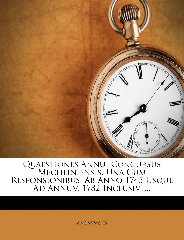 Download Quaestiones Annui Concursus Mechliniensis, Una Cum Responsionibus, Ab Anno 1745 Usque Ad Annum 1782 Inclusivè... (Latin Edition) PDF