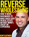 Reverse Wholesaling: How To Work Backwards To Make Quick Cash In Real Estate... Without Money, Credit Or Experience