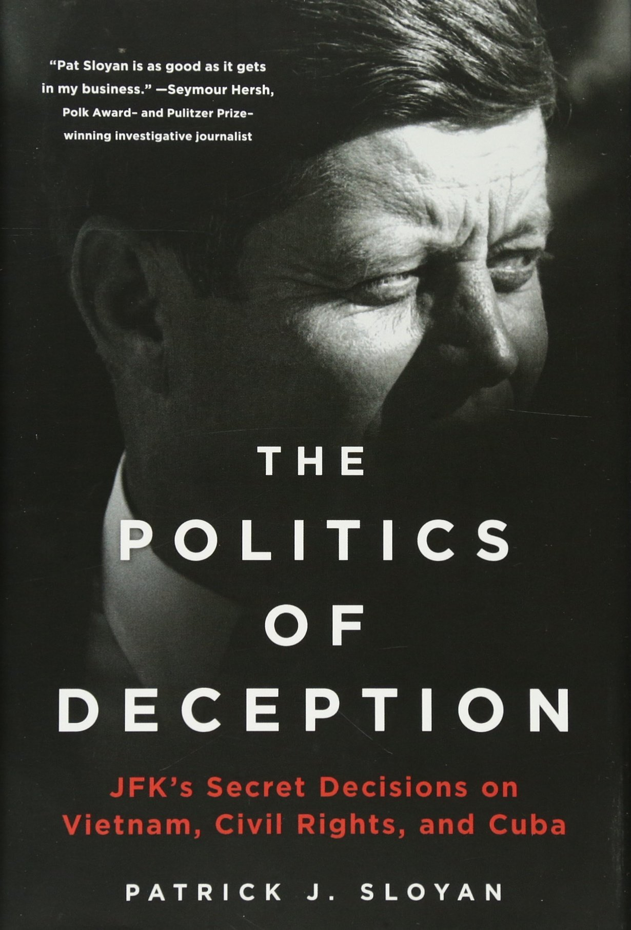 The Politics of Deception: JFK's Secret Decisions on Vietnam, Civil Rights, and Cuba