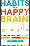 Habits of a Happy Brain: Retrain Your Brain to Boost Your Serotonin, Dopamine, Oxytocin, Endorphin Levels: Retrain Your Brain to Boost Your Serotonin, Dopamine, Oxytocin, Endorphin Levels