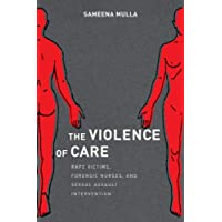 The Violence of Care : Rape Victims, Forensic Nurses, and Sexual Assault Intervention