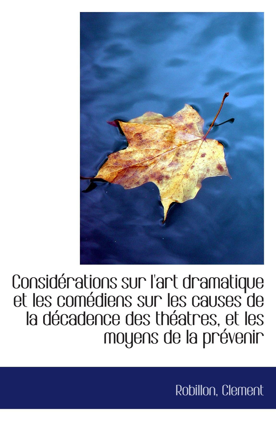 Read Online Considérations sur l'art dramatique et les comédiens sur les causes de la décadence des théatres, et (French Edition) ebook