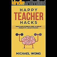 Happy Teacher Hacks: Simple Habits to Reduce Stress, Skyrocket Productivity, and Love Teaching