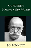 GURDJIEFF: Making a New World (The Collected Works of J.G. Bennett Book 27)