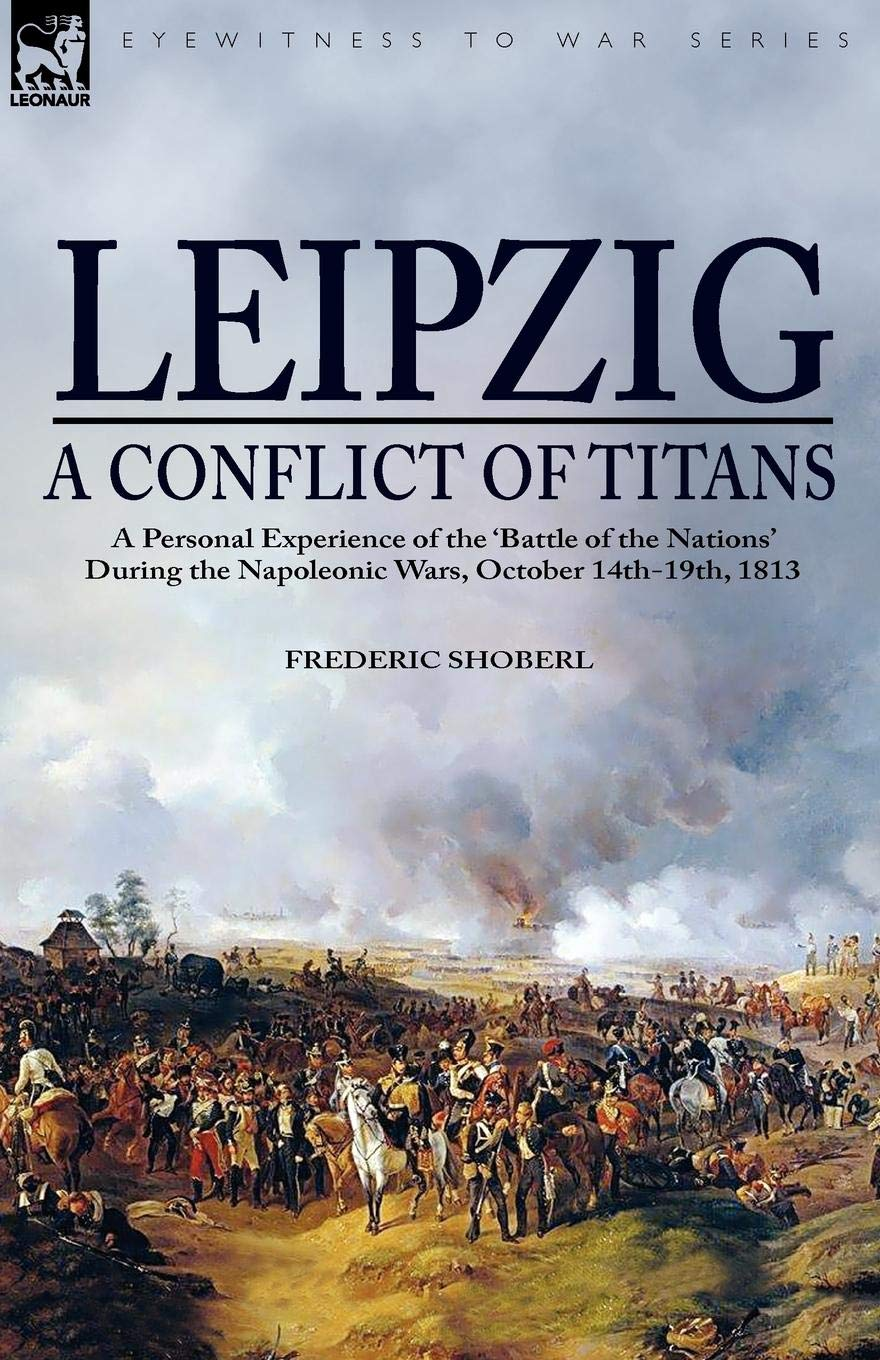 Download Leipzig―A Conflict of Titans: a Personal Experience of the 'Battle of the Nations' During the Napoleonic Wars, October 14th-19th, 1813 ebook
