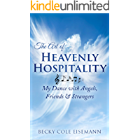 The Art of Heavenly Hospitality: My Dance with Angels, Friends & Strangers