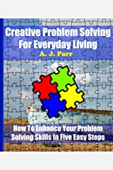 How To Enhance Your Problem Solving Skills In Five Easy Steps: Creative Problem Solving For Everyday Living Kindle Edition