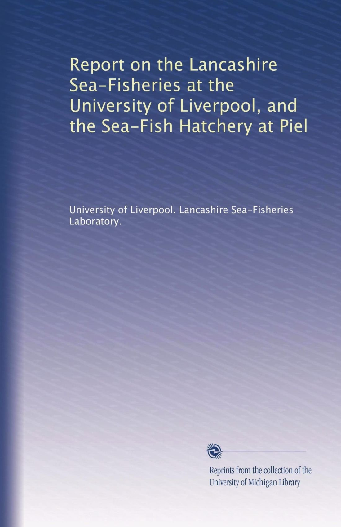 Read Online Report on the Lancashire Sea-Fisheries at the University of Liverpool, and the Sea-Fish Hatchery at Piel PDF