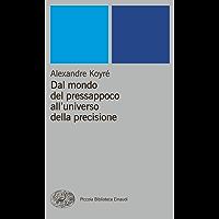 Dal mondo del pressappoco all'universo della precisione (Piccola biblioteca Einaudi. Nuova serie Vol. 76)