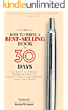 How to Write a Best-Selling Book in 30 Days: An Easy-to-Follow Guide on How To Create, Write and Publish Your Own Book
