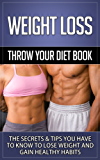 Weight Loss: Throw Your Diet Book - The Secrets & Tips You Have to Know to Lose Weight and Gain Healthy Habits (Weight Loss, Weight Loss Motivation, Weight ... Weight Loss For Women, Weight Loss Surgery)