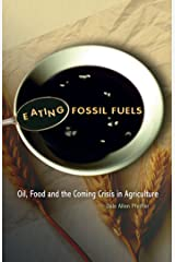 Eating Fossil Fuels: Oil, Food, and the Coming Crisis in Agriculture Kindle Edition