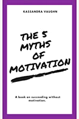 The 5 Myths of Motivation: A book on succeeding without motivation Kindle Edition