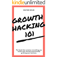 Growth Hacking 101: What You Need To Know To Get Started (English Edition)