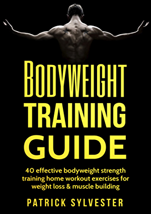 Bodyweight Training Guide: 40 Effective Bodyweight Strength Training (Home Workout) Exercises For Weight Loss & Muscle Building (Calisthenics; Bodyweight ... Home Workout; No Equipment Book 1)