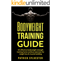 Bodyweight Training Guide: 40 Effective Bodyweight Strength Training (Home Workout) Exercises For Weight Loss & Muscle Building (Calisthenics, Bodyweight ... Home Workout, No Equipment Book 1)