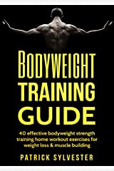 Bodyweight Training Guide: 40 Effective Bodyweight Strength Training (Home Workout) Exercises For Weight Loss & Muscle Building (Calisthenics, Bodyweight ... Home Workout, No Equipment Book 1) Kindle Edition