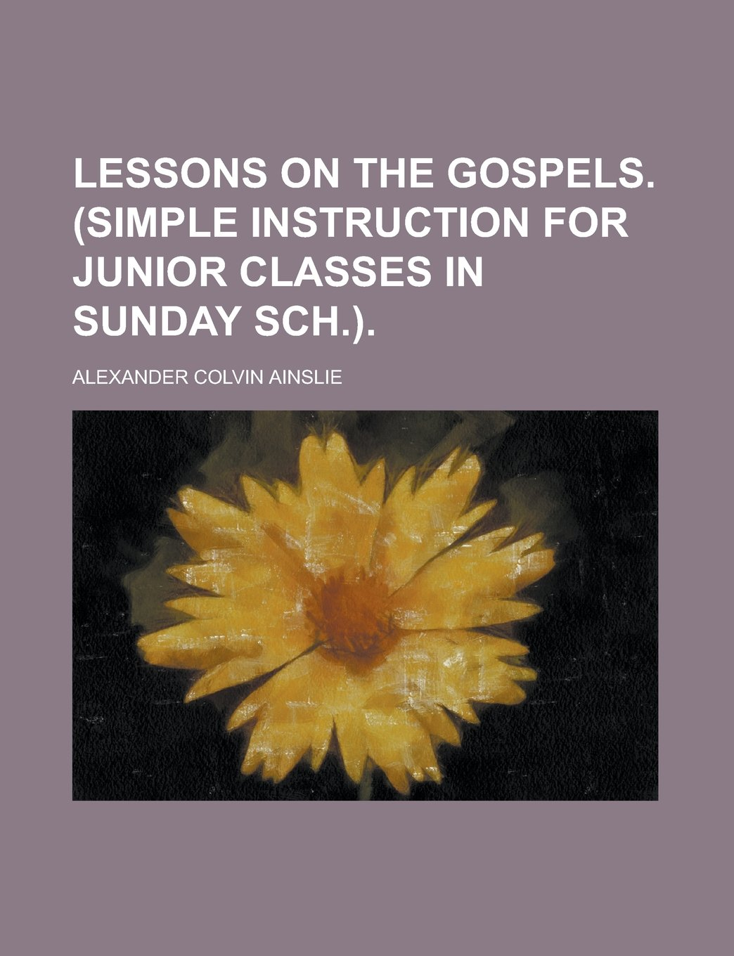 Lessons on the Gospels. (Simple instruction for junior classes in Sunday sch.) ebook