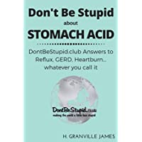 Stomach Acid: DontBeStupid.club Answers to Reflux, GERD, Heartburn… whatever you...