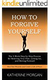 How to Forgive Yourself: The 4-Week Step-by-Step Process for Relieving Your Pain, Letting Go, and Moving Forward
