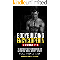 Bodybuilding Encyclopedia: 5 Books in 1: The Science, Ditch The Cardio, Keto Diet, Intermittent Fasting, Mindset Burn Fat, Build Muscle Mass