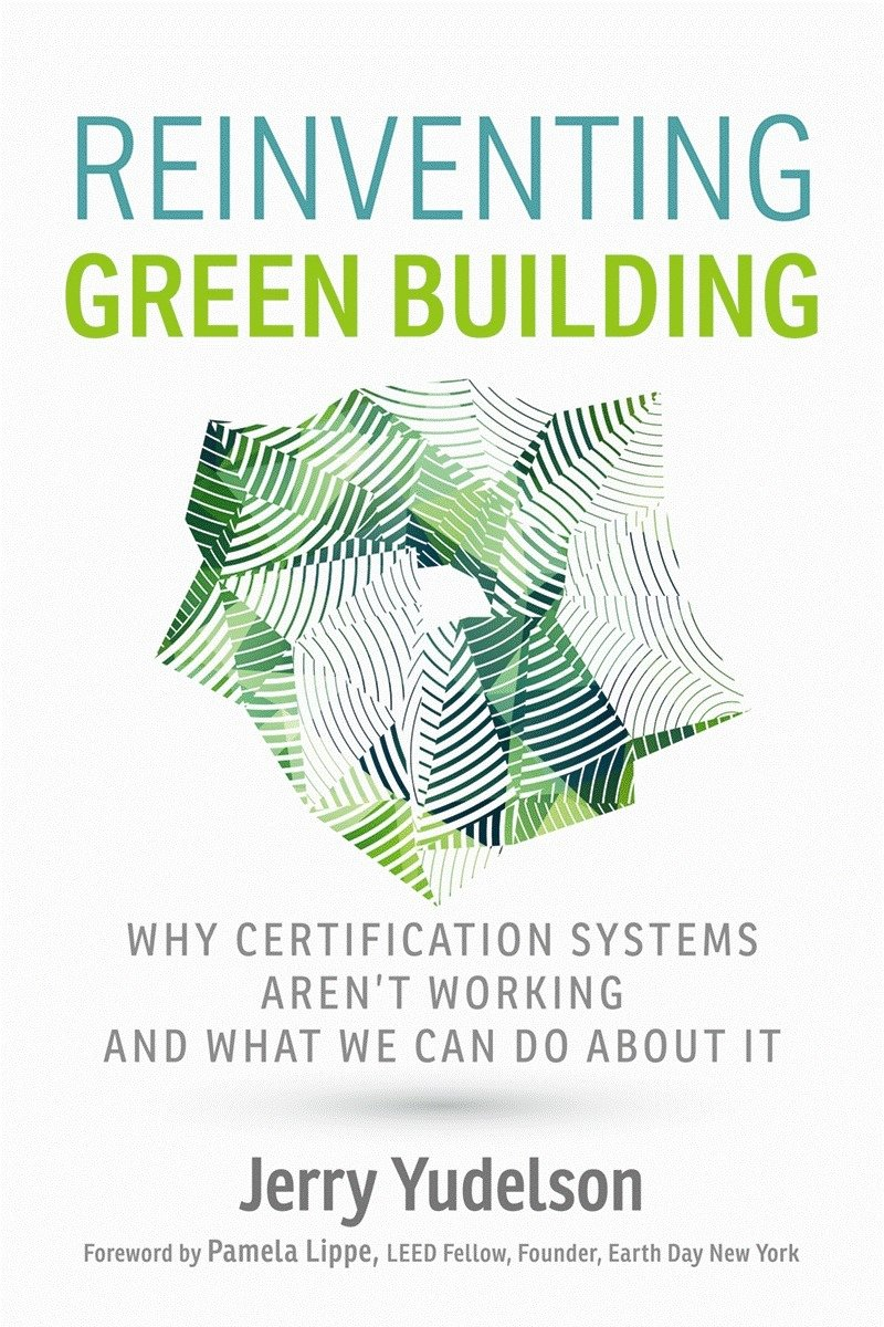 Reinventing Green Building: Why Certification Systems Aren't Working and What We Can Do About It