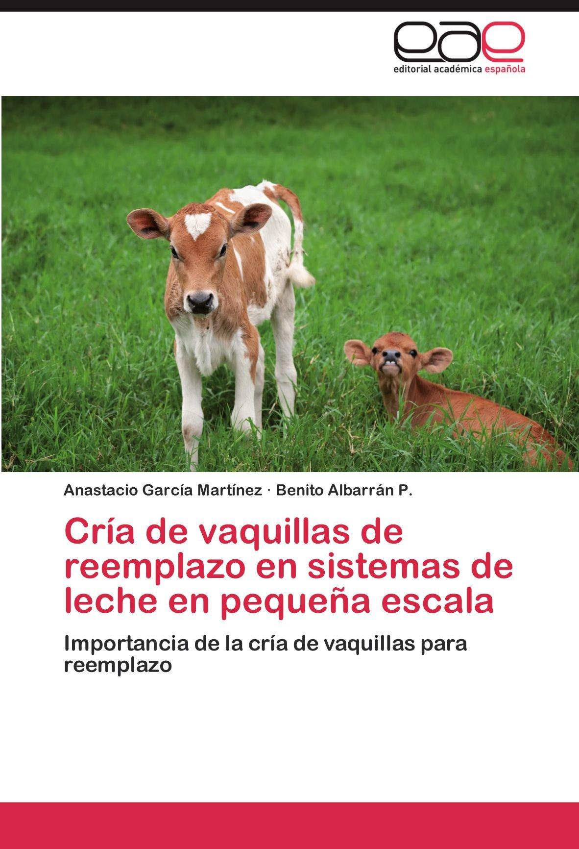 Cría de vaquillas de reemplazo en sistemas de leche en pequeña escala: Importancia de la cría de vaquillas para reemplazo (Spanish Edition): Anastacio ...