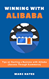 Winning With Alibaba: Tips on Starting a Business with Alibaba (Success Through Ecommerce)
