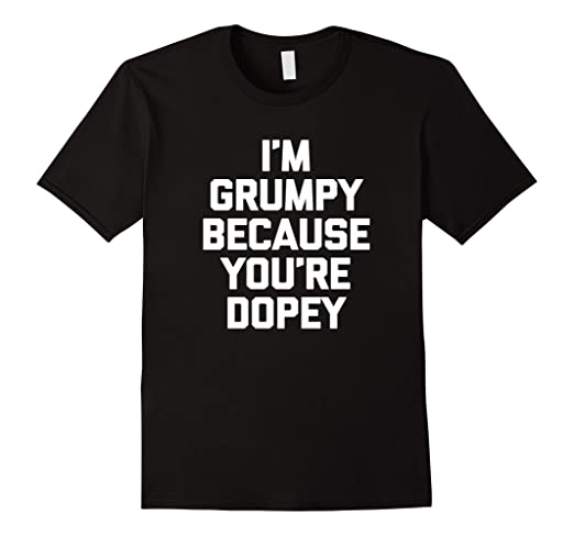 Mens I'm Grumpy Because You're Dopey T-Shirt funny saying novelty 2XL Black