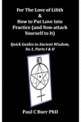 For The Love of Lilith & How to Put Love into Practice (and Non-attach Yourself to It): Parts I and II (Quick Guides to Ancient Wisdom Series, Book 1) Kindle Edition