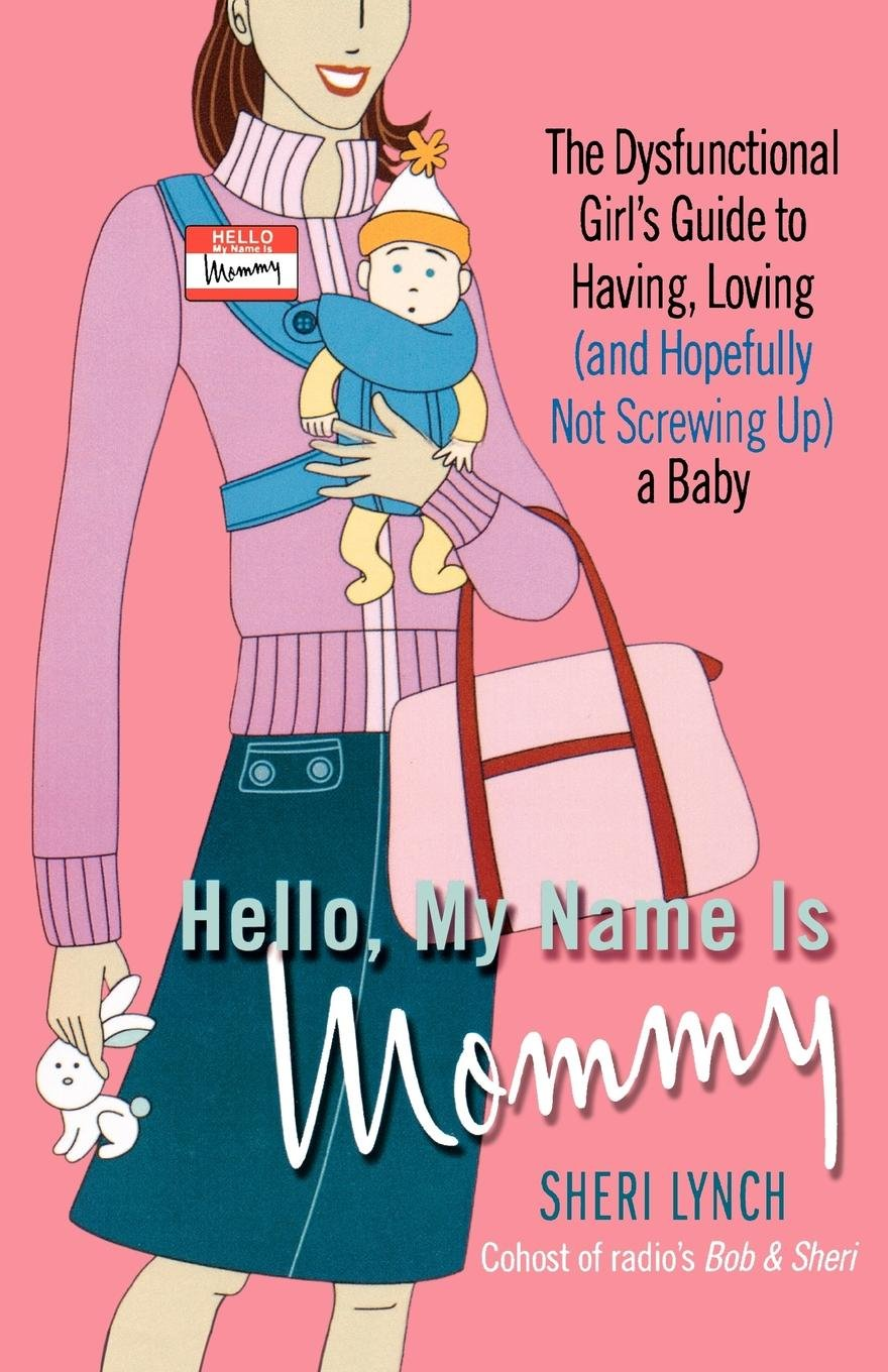 Hello, My Name Is Mommy: The Dysfunctional Girl's Guide to Having, Loving (and Hopefully Not Screwing Up) a Baby PDF