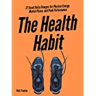 The Health Habit: 27 Small Daily Changes for Physical Energy, Mental Peace, and Peak Performance (Mental and Emotional Abunda