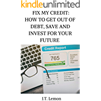 Fix My Credit: How To Get Out Of Debt, Save Money And Invest For Your Future