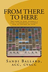 From There to Here: The story of how, without a plan, I unknowingly allowed fear to control my path. Kindle Edition