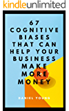 67 Cognitive Biases That Can Help Your Business Make More Money