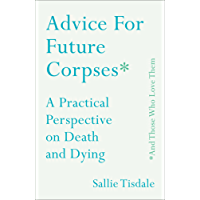Advice for Future Corpses (and Those Who Love Them): A Practical Perspective on Death and Dying (English Edition)